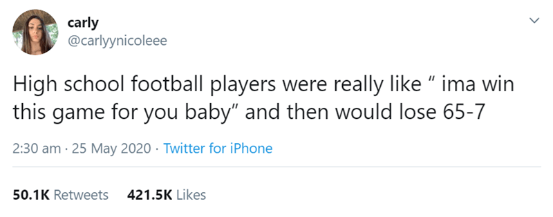 """Text - carly @carlyynicoleee High school football players were really like """" ima win this game for you baby"""" and then would lose 65-7 2:30 am · 25 May 2020 · Twitter for iPhone 50.1K Retweets 421.5K Likes >"""