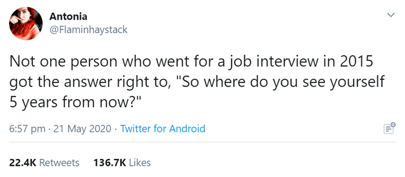 """Text - Antonia @Flaminhaystack Not one person who went for a job interview in 2015 got the answer right to, """"So where do you see yourself 5 years from now?"""" 6:57 pm · 21 May 2020 · Twitter for Android 22.4K Retweets 136.7K Likes >"""