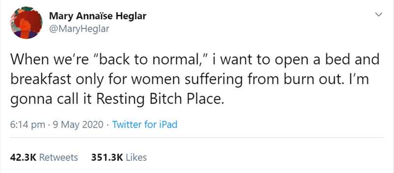"""Text - Mary Annaïse Heglar @MaryHeglar When we're """"back to normal,"""" i want to open a bed and breakfast only for women suffering from burn out. I'm gonna call it Resting Bitch Place. 6:14 pm · 9 May 2020 · Twitter for iPad 42.3K Retweets 351.3K Likes >"""