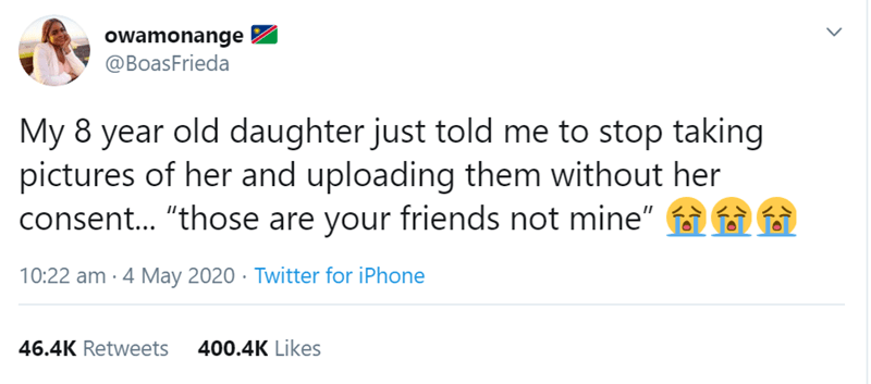 """Text - owamonange @BoasFrieda My 8 year old daughter just told me to stop taking pictures of her and uploading them without her consent.. """"those are your friends not mine"""" 10:22 am - 4 May 2020 · Twitter for iPhone 46.4K Retweets 400.4K Likes >"""