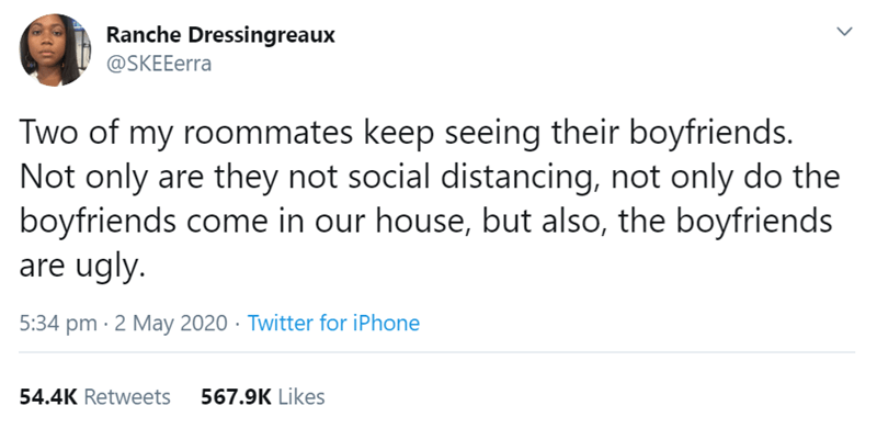 Text - Ranche Dressingreaux @SKEEerra Two of my roommates keep seeing their boyfriends. Not only are they not social distancing, not only do the boyfriends come in our house, but also, the boyfriends are ugly. 5:34 pm · 2 May 2020 · Twitter for iPhone 54.4K Retweets 567.9K Likes