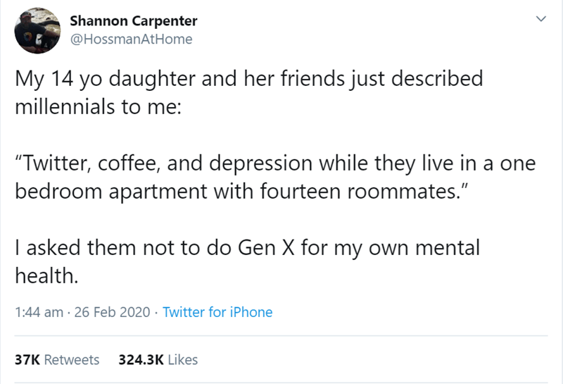 """Text - Shannon Carpenter @HossmanAtHome My 14 yo daughter and her friends just described millennials to me: """"Twitter, coffee, and depression while they live in a one bedroom apartment with fourteen roommates."""" I asked them not to do Gen X for my own mental health. 1:44 am · 26 Feb 2020 · Twitter for iPhone 37K Retweets 324.3K Likes"""