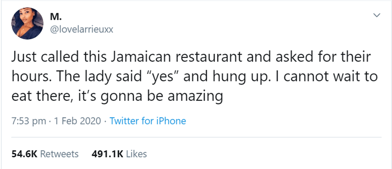 """Text - М. @lovelarrieuxx Just called this Jamaican restaurant and asked for their hours. The lady said """"yes"""" and hung up. I cannot wait to eat there, it's gonna be amazing 7:53 pm · 1 Feb 2020 · Twitter for iPhone 54.6K Retweets 491.1K Likes"""
