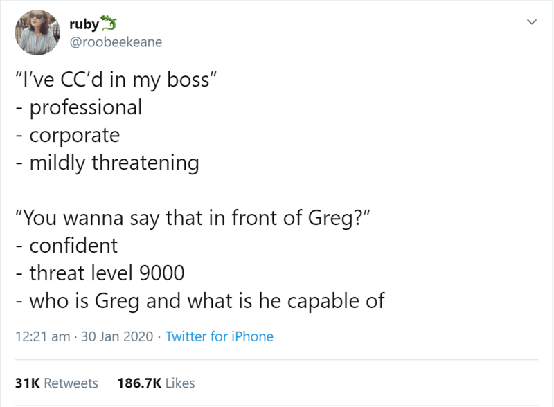 """Text - ruby @roobeekeane """"I've CC'd in my boss"""" - professional - corporate - mildly threatening """"You wanna say that in front of Greg?"""" - confident - threat level 9000 - who is Greg and what is he capable of 12:21 am · 30 Jan 2020 · Twitter for iPhone 31K Retweets 186.7K Likes >"""