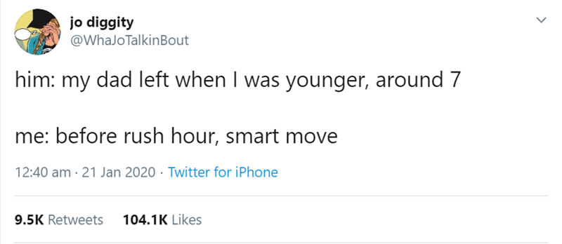 Text - jo diggity @WhaJoTalkinBout him: my dad left when I was younger, around 7 me: before rush hour, smart move 12:40 am · 21 Jan 2020 · Twitter for iPhone 9.5K Retweets 104.1K Likes