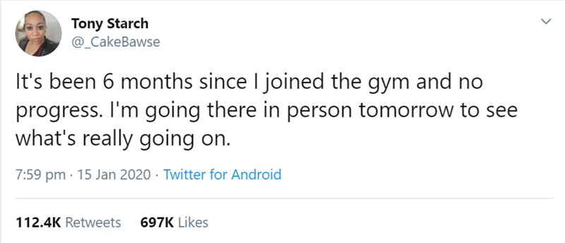 Text - Tony Starch @_CakeBawse It's been 6 months since I joined the gym and no progress. I'm going there in person tomorrow to see what's really going on. 7:59 pm · 15 Jan 2020 · Twitter for Android 112.4K Retweets 697K Likes >