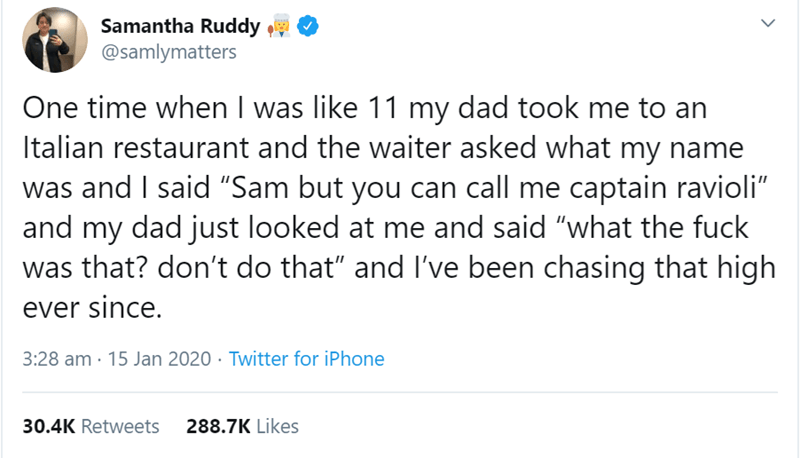 """Text - Samantha Ruddy @samlymatters One time when I was like 11 my dad took me to an Italian restaurant and the waiter asked what my name was and I said """"Sam but you can call me captain ravioli"""" and my dad just looked at me and said """"what the fuck was that? don't do that"""" and l've been chasing that high ever since. 3:28 am · 15 Jan 2020 · Twitter for iPhone 30.4K Retweets 288.7K Likes >"""