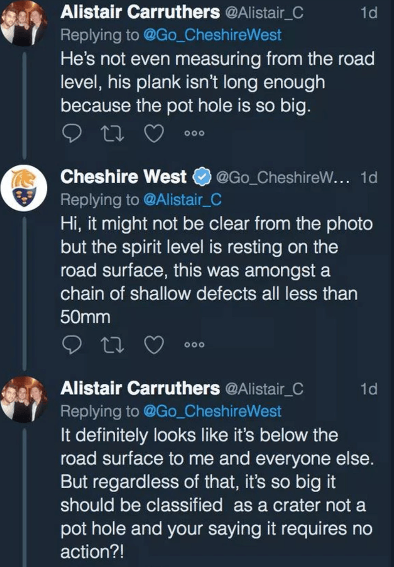 Text - Alistair Carruthers @Alistair_C 1d Replying to @Go_CheshireWest He's not even measuring from the road level, his plank isn't long enough because the pot hole is so big. O00 Cheshire West @Go_CheshireW... 1d Replying to @Alistair_C Hi, it might not be clear from the photo but the spirit level is resting on the road surface, this was amongst a chain of shallow defects all less than 50mm 000 Alistair Carruthers @Alistair_C Replying to @Go_CheshireWest 1d It definitely looks like it's below t