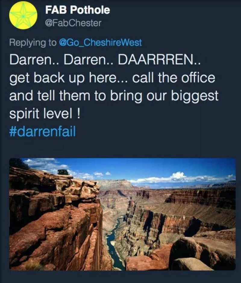 Text - FAB Pothole @FabChester Replying to @Go_CheshireWest Darren.. Darren.. DAARRREN.. get back up here... call the office and tell them to bring our biggest spirit level ! #darrenfail