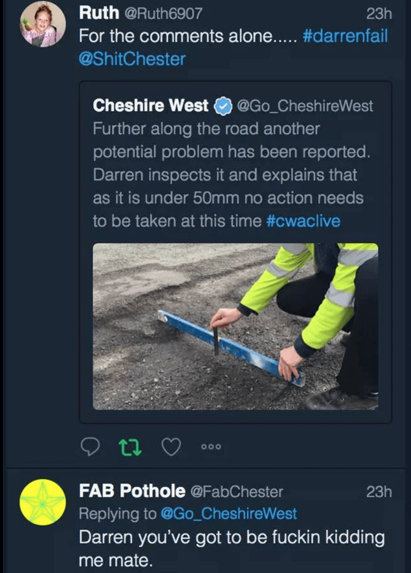 Technology - Ruth @Ruth6907 For the comments alone.. #darrenfail 23h @ShitChester Cheshire West @Go_CheshireWest Further along the road another potential problem has been reported. Darren inspects it and explains that as it is under 50mm no action needs to be taken at this time #cwaclive 700 FAB Pothole @FabChester 23h Replying to @Go_CheshireWest Darren you've got to be fuckin kidding me mate.