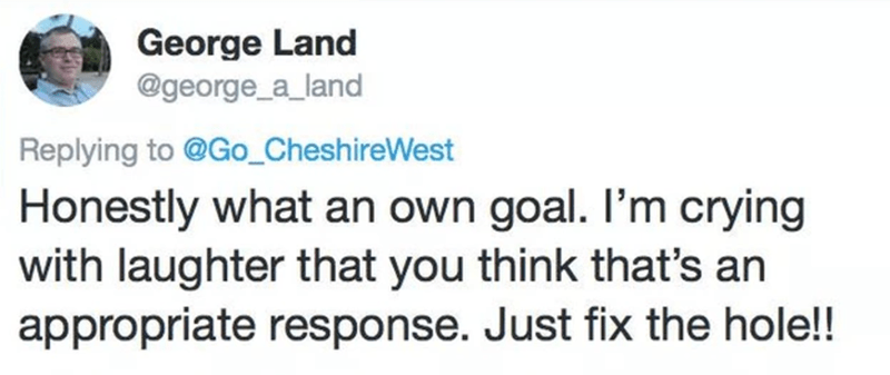 Text - George Land @george_a_land Replying to @Go_CheshireWest Honestly what an own goal. I'm crying with laughter that you think that's an appropriate response. Just fix the hole!!