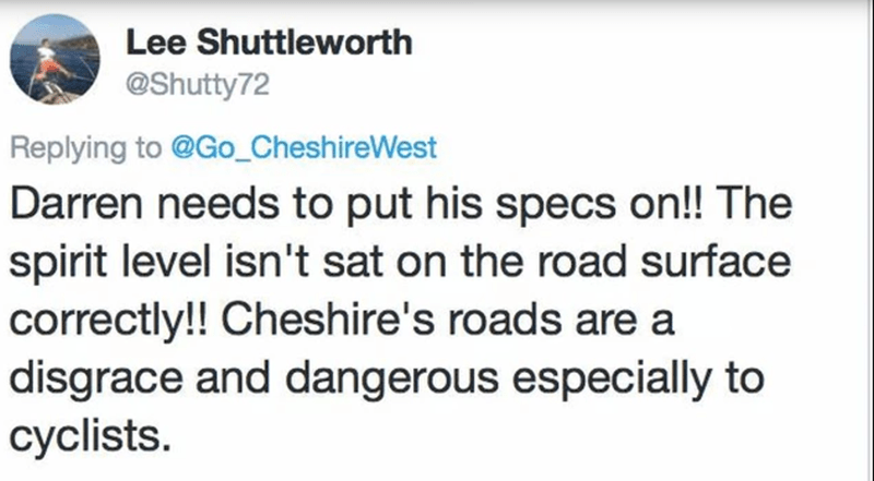 Text - Lee Shuttleworth @Shutty72 Replying to @Go_CheshireWest Darren needs to put his specs on! The spirit level isn't sat on the road surface correctly!! Cheshire's roads are a disgrace and dangerous especially to cyclists.