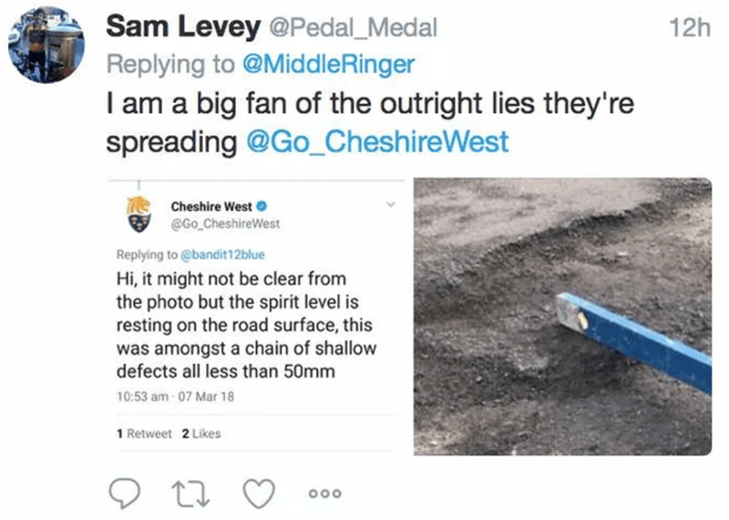 Text - Sam Levey @Pedal_Medal 12h Replying to @MiddleRinger I am a big fan of the outright lies they're spreading @Go_CheshireWest Cheshire West e @Go_CheshireWest Replying to @bandit12blue Hi, it might not be clear from the photo but the spirit level is resting on the road surface, this was amongst a chain of shallow defects all less than 50mm 10:53 am - 07 Mar 18 1 Retweet 2 Likes 000