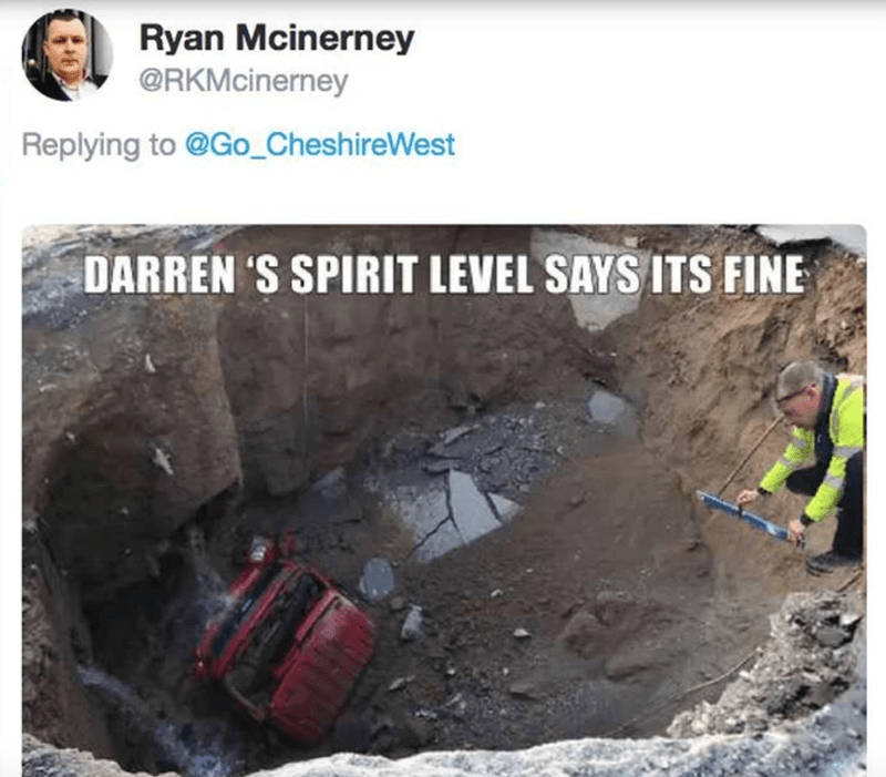 Geological phenomenon - Ryan Mcinerney @RKMcinerney Replying to @Go_CheshireWest DARREN 'S SPIRIT LEVEL SAYS ITS FINE