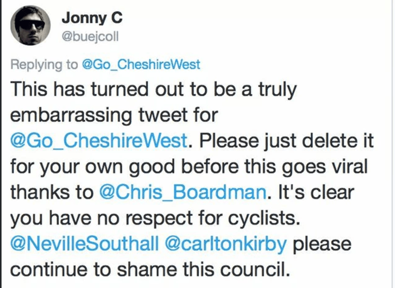 Text - Jonny C @buejcoll Replying to @Go_CheshireWest This has turned out to be a truly embarrassing tweet for @Go_CheshireWest. Please just delete it for your own good before this goes viral thanks to @Chris_Boardman. It's clear you have no respect for cyclists. @NevilleSouthall @carltonkirby please continue to shame this council.