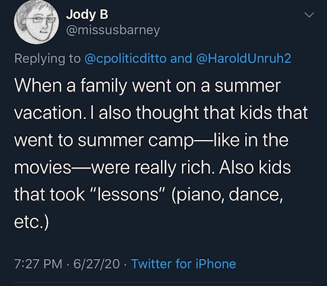 """Text - Jody B @missusbarney Replying to @cpoliticditto and @HaroldUnruh2 When a family went on a summer vacation. I also thought that kids that went to summer camp-like in the movies-were really rich. Also kids that took """"lessons"""" (piano, dance, etc.) 7:27 PM · 6/27/20 · Twitter for iPhone"""