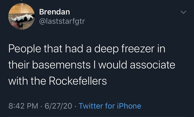 Text - Brendan @laststarfgtr People that had a deep freezer in their basemensts I would associate with the Rockefellers 8:42 PM · 6/27/20 · Twitter for iPhone