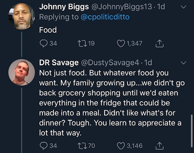 Text - Johnny Biggs @JohnnyBiggs13 - 1d Replying to @cpoliticditto Food Q 34 27 19 1,347 DR Savage @DustySavage4 1d Not just food. But whatever food you want. My family growing up...we didn't go back grocery shopping until we'd eaten everything in the fridge that could be made into a meal. Didn't like what's for dinner? Tough. You learn to appreciate a lot that way. 34 2770 ♡ 3,146 >