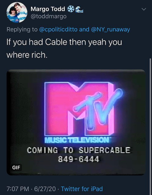 Text - Margo Todd *S @toddmargo Replying to @cpoliticditto and @NY_runaway If you had Cable then yeah you where rich. MUSIC TELEVISION COMING TO SUPERCABLE 849-6444 GIF 7:07 PM 6/27/20 · Twitter for iPad