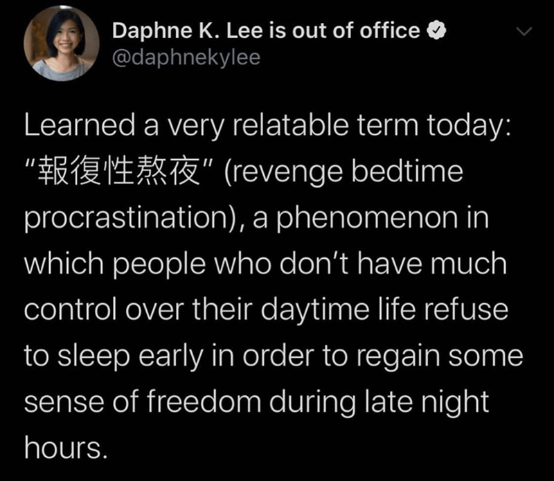 Funny tweet about staying up late as revenge | Daphne K. Lee is out of office O @daphnekylee Learned a very relatable term today: (revenge procrastination), a phenomenon in which people who don't have much control over their daytime life refuse to sleep early in order to regain some sense of freedom during late night hours.