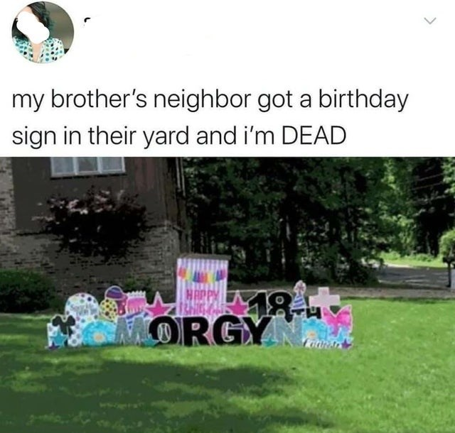 Nature - my brother's neighbor got a birthday sign in their yard and i'm DEAD HAPPY ORGY >