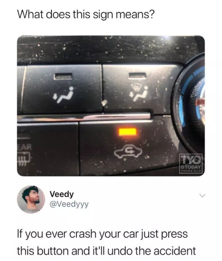 Technology - What does this sign means? EAR TYO OTODAY YEARS OLD Veedy @Veedyyy If you ever crash your car just press this button and it'll undo the accident 13