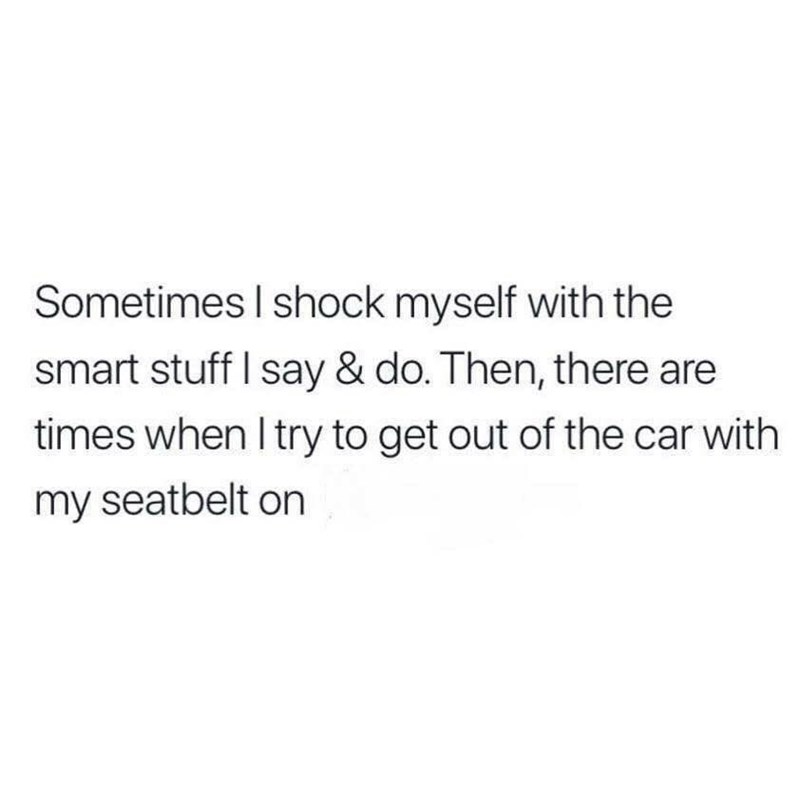 Text - Sometimes I shock myself with the smart stuff I say & do. Then, there are times when I try to get out of the car with my seatbelt on