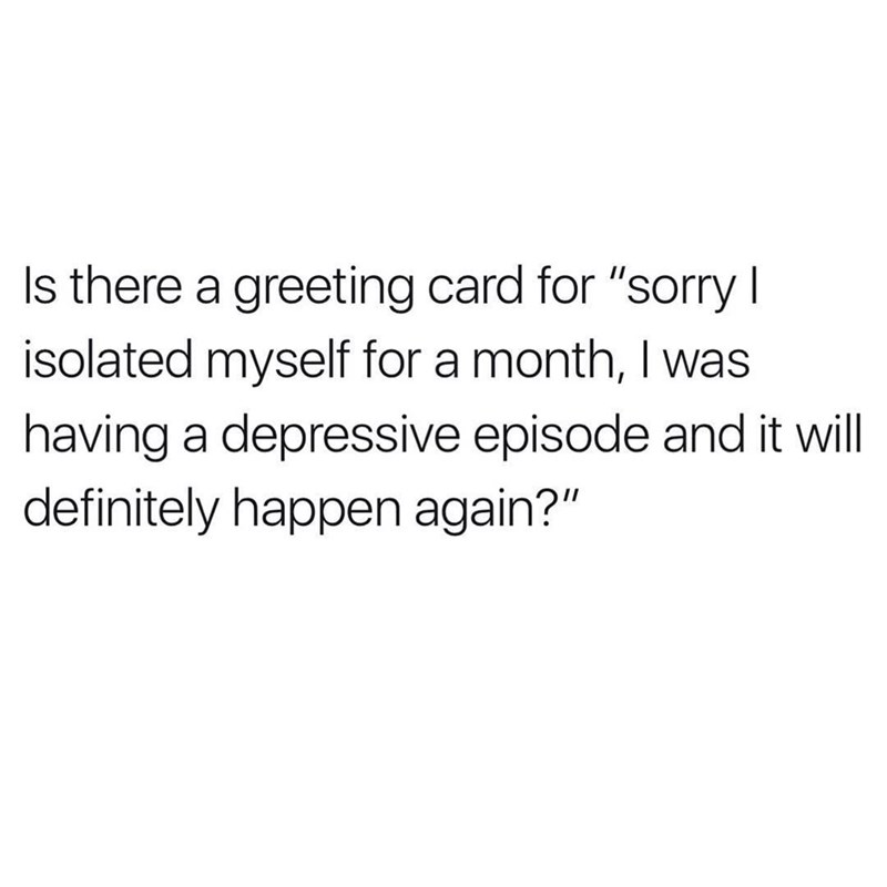 "Text - Is there a greeting card for ""sorry I isolated myself for a month, I was having a depressive episode and it will definitely happen again?"""
