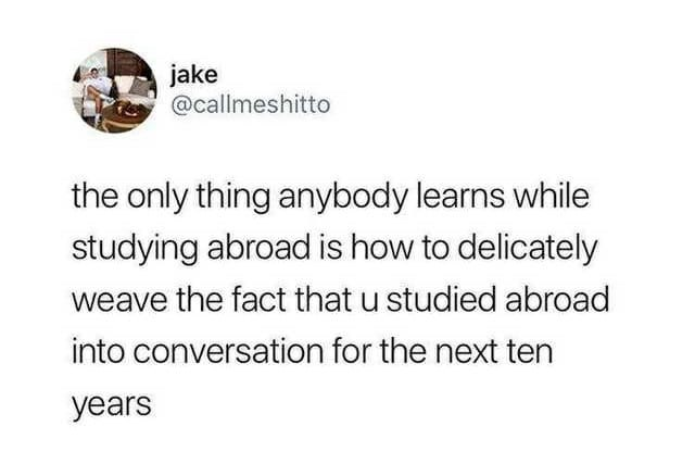 Text - jake @callmeshitto the only thing anybody learns while studying abroad is how to delicately weave the fact that u studied abroad into conversation for the next ten years