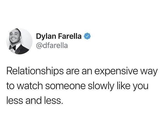 Text - Dylan Farella @dfarella Relationships are an expensive way to watch someone slowly like you less and less.