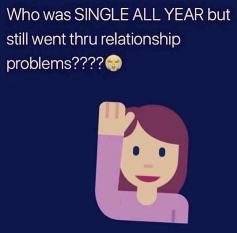 Text - Who was SINGLE ALL YEAR but still went thru relationship problems???