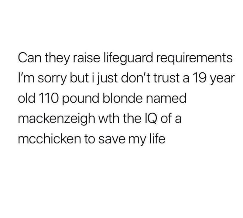 Text - Can they raise lifeguard requirements I'm sorry but i just don't trust a 19 year old 110 pound blonde named mackenzeigh wth the IQ of a mcchicken to save my life