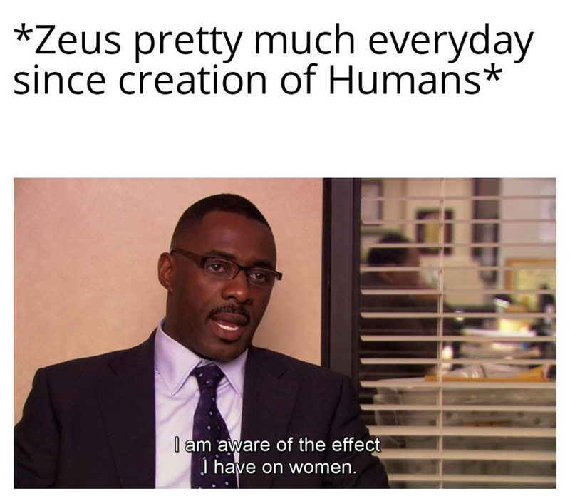Text - *Zeus pretty much everyday since creation of Humans I am aware of the effect I have on women.