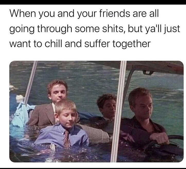 Text - When you and your friends are all going through some shits, but ya'll just want to chill and suffer together