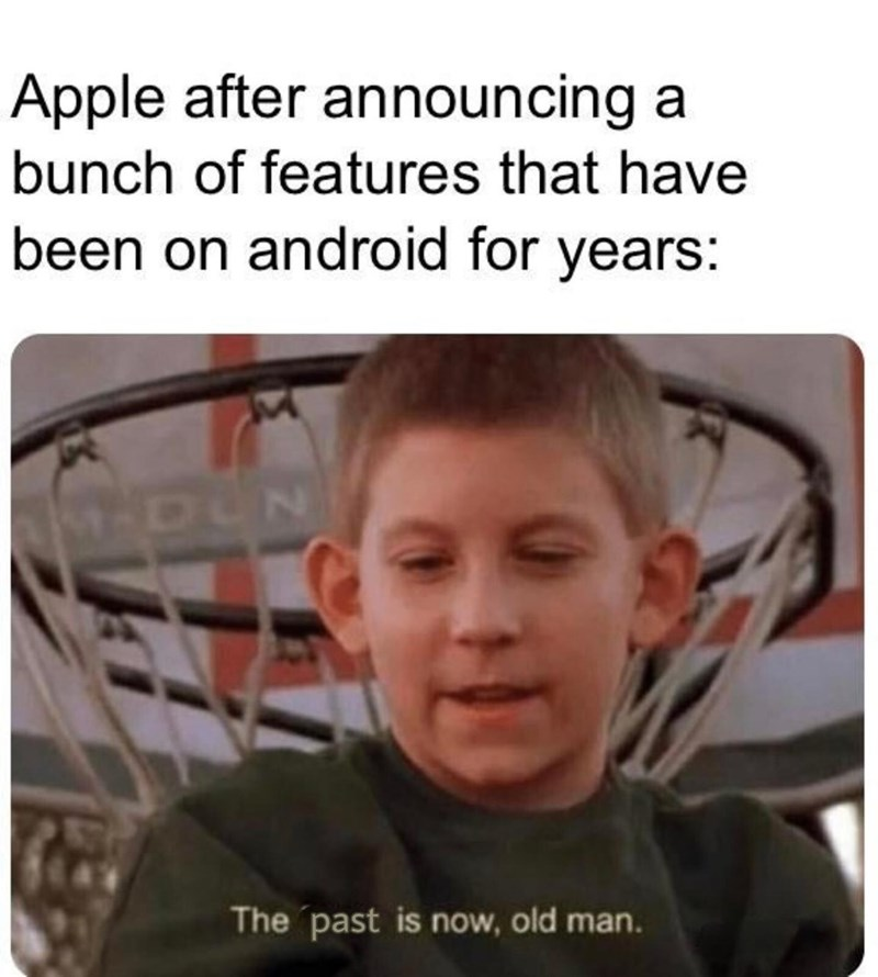 Face - Apple after announcing a bunch of features that have been on android for years: 1-DUN The past is now, old man.