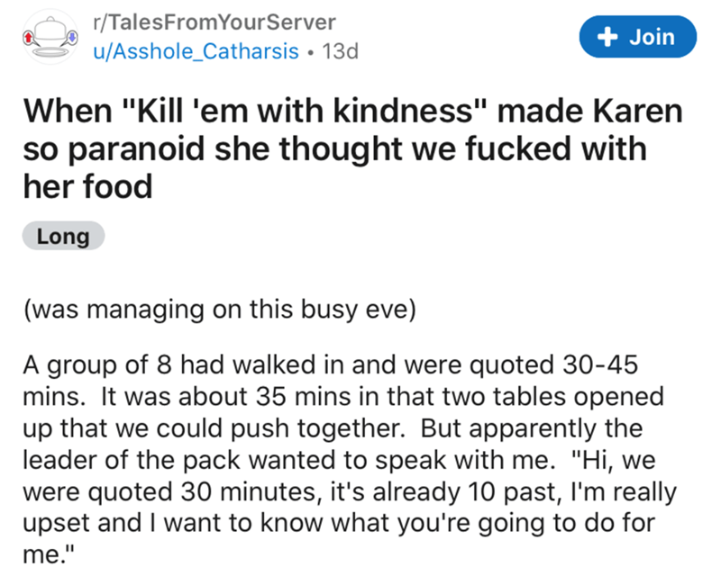 """Text - r/TalesFromYourServer + Join u/Asshole_Catharsis • 13d When """"Kill 'em with kindness"""" made Karen so paranoid she thought we fucked with her food Long (was managing on this busy eve) A group of 8 had walked in and were quoted 30-45 mins. It was about 35 mins in that two tables opened up that we could push together. But apparently the leader of the pack wanted to speak with me. """"Hi, we were quoted 30 minutes, it's already 10 past, I'm really upset and I want to know what you're going to do f"""