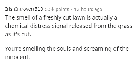 Text - IrishIntrovert513 5.5k points · 13 hours ago The smell of a freshly cut lawn is actually a chemical distress signal released from the grass as it's cut. You're smelling the souls and screaming of the innocent.