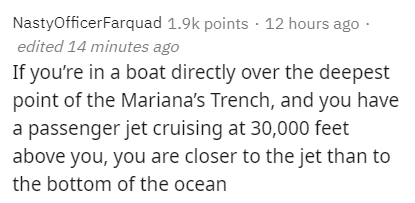 Text - NastyOfficerFarquad 1.9k points · 12 hours ago edited 14 minutes ago If you're in a boat directly over the deepest point of the Mariana's Trench, and you have a passenger jet cruising at 30,000 feet above you, you are closer to the jet than to the bottom of the ocean