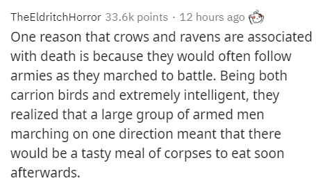 Text - TheEldritchHorror 33.6k points · 12 hours ago One reason that crows and ravens are associated with death is because they would often follow armies as they marched to battle. Being both carrion birds and extremely intelligent, they realized that a large group of armed men marching on one direction meant that there would be a tasty meal of corpses to eat soon afterwards.