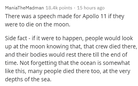 Text - ManiaTheMadman 18.4k points · 15 hours ago There was a speech made for Apollo 11 if they were to die on the moon. Side fact - if it were to happen, people would look up at the moon knowing that, that crew died there, and their bodies would rest there till the end of time. Not forgetting that the ocean is somewhat like this, many people died there too, at the very depths of the sea.