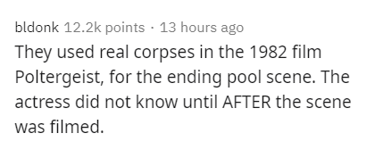Text - bldonk 12.2k points · 13 hours ago They used real corpses in the 1982 film Poltergeist, for the ending pool scene. The actress did not know until AFTER the scene was filmed.
