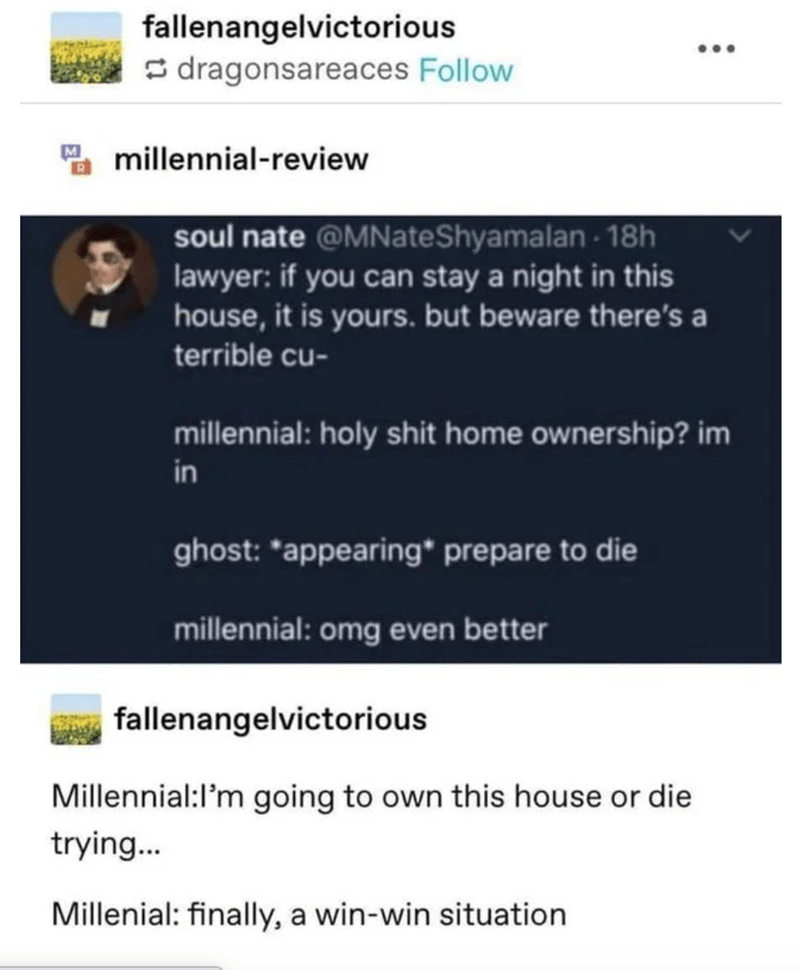 Text - fallenangelvictorious S dragonsareaces Follow millennial-review soul nate @MNateShyamalan - 18h lawyer: if you can stay a night in this house, it is yours. but beware there's a terrible cu- millennial: holy shit home ownership? im in ghost: *appearing* prepare to die millennial: omg even better fallenangelvictorious Millennial:l'm going to own this house or die trying... Millenial: finally, a win-win situation