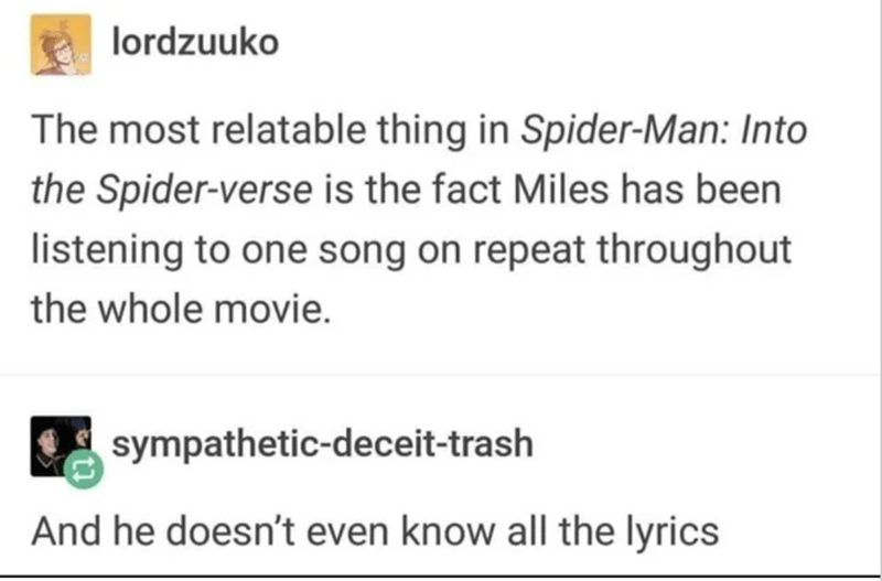 Text - lordzuuko The most relatable thing in Spider-Man: Into the Spider-verse is the fact Miles has been listening to one song on repeat throughout the whole movie. sympathetic-deceit-trash And he doesn't even know all the lyrics