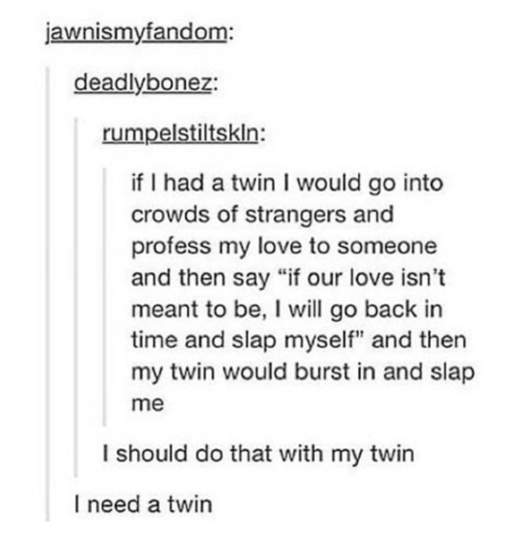 """Text - jawnismyfandom: deadlybonez: rumpelstiltskln: if I had a twin I would go into crowds of strangers and profess my love to someone and then say """"if our love isn't meant to be, I will go back in time and slap myself"""" and then my twin would burst in and slap me I should do that with my twin I need a twin"""