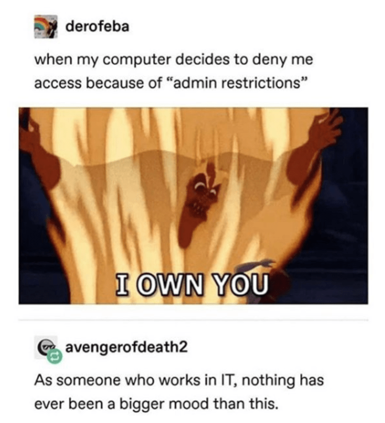 """Text - derofeba when my computer decides to deny me access because of """"admin restrictions"""" I OWN YOU avengerofdeath2 As someone who works in IT, nothing has ever been a bigger mood than this."""