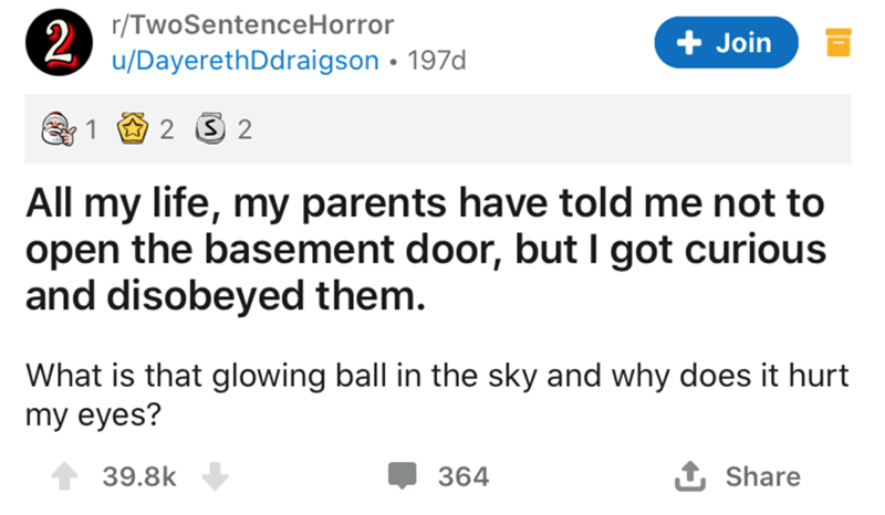 Text - r/TwoSentenceHorror 2. u/DayerethDdraigson • 197d + Join 2 2 All my life, my parents have told me not to open the basement door, but I got curious and disobeyed them. What is that glowing ball in the sky and why does it hurt my eyes? 39.8k 364 1 Share