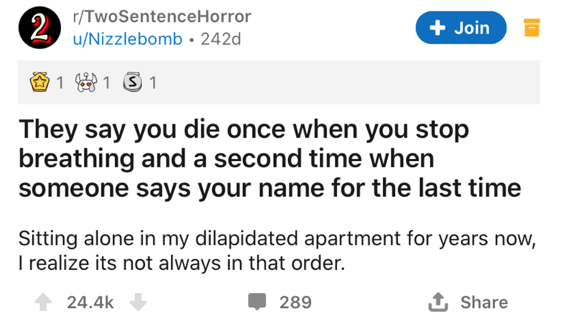 Text - 2 r/TwoSentenceHorror u/Nizzlebomb• 242d + Join 1 3 1 They say you die once when you stop breathing and a second time when someone says your name for the last time Sitting alone in my dilapidated apartment for years now, I realize its not always in that order. 24.4k 289 Share