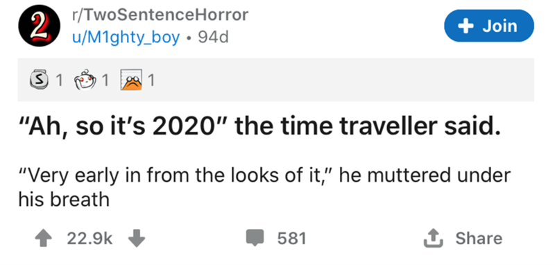 """Text - r/TwoSentenceHorror + Join u/M1ghty_boy • 94d 1 1 """"Ah, so it's 2020"""" the time traveller said. """"Very early in from the looks of it,"""" he muttered under his breath 22.9k 581 Share 2"""