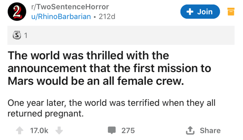 Text - r/TwoSentenceHorror 2 u/RhinoBarbarian • 212d + Join The world was thrilled with the announcement that the first mission to Mars would be an all female crew. One year later, the world was terrified when they all returned pregnant. 17.0k 275 1 Share