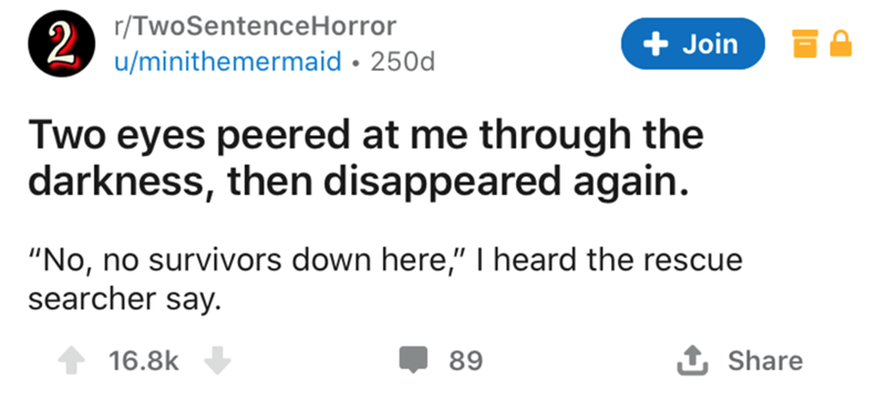 """Text - r/TwoSentenceHorror 2. u/minithemermaid • 250d Join Two eyes peered at me through the darkness, then disappeared again. """"No, no survivors down here,"""" I heard the rescue searcher say. 16.8k 89 1 Share"""